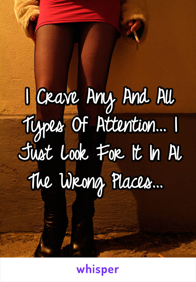 I Crave Any And All Types Of Attention... I Just Look For It In Al The Wrong Places...