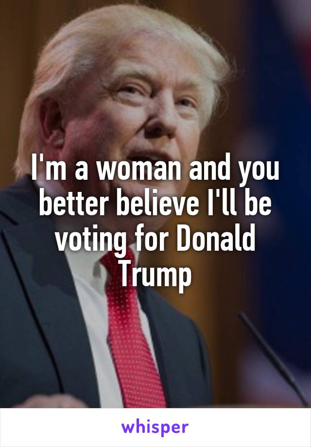 I'm a woman and you better believe I'll be voting for Donald Trump