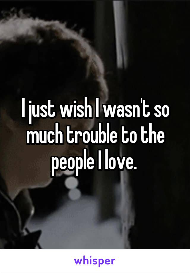 I just wish I wasn't so much trouble to the people I love.
