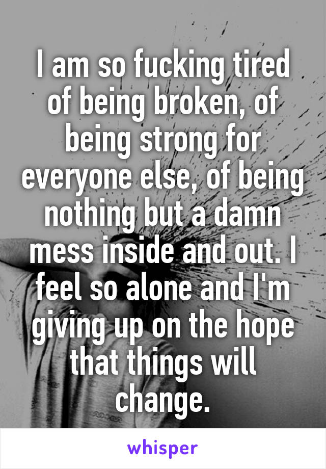 I am so fucking tired of being broken, of being strong for everyone else, of being nothing but a damn mess inside and out. I feel so alone and I'm giving up on the hope that things will change.