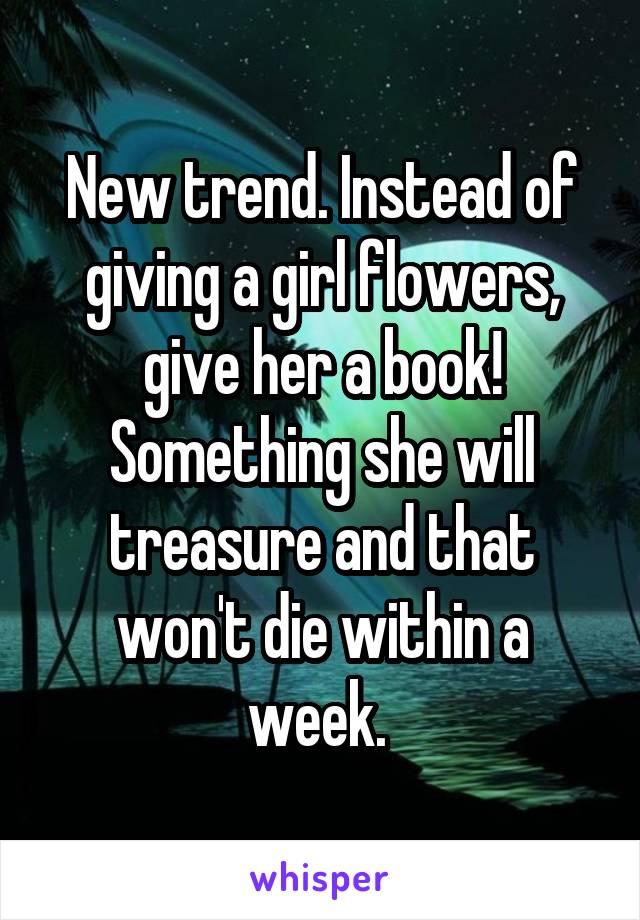 New trend. Instead of giving a girl flowers, give her a book! Something she will treasure and that won't die within a week.