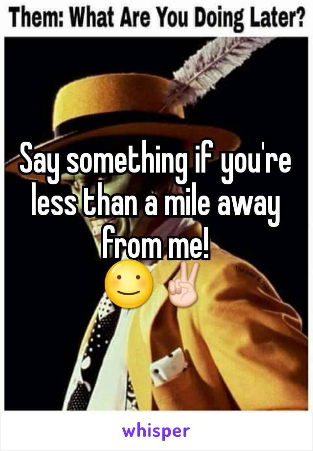Say something if you're less than a mile away from me! ☺✌