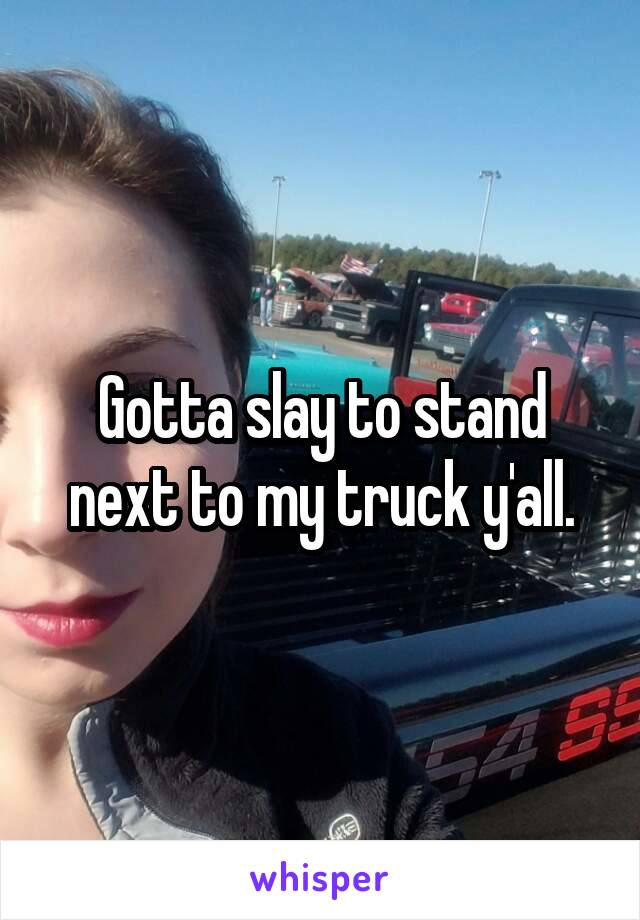 Gotta slay to stand next to my truck y'all.