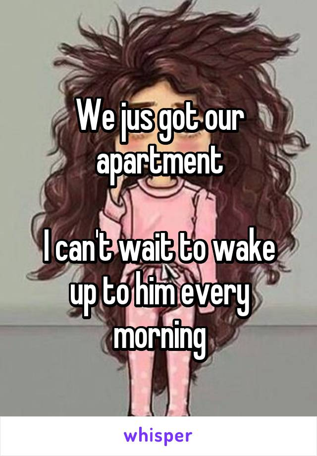 We jus got our apartment  I can't wait to wake up to him every morning