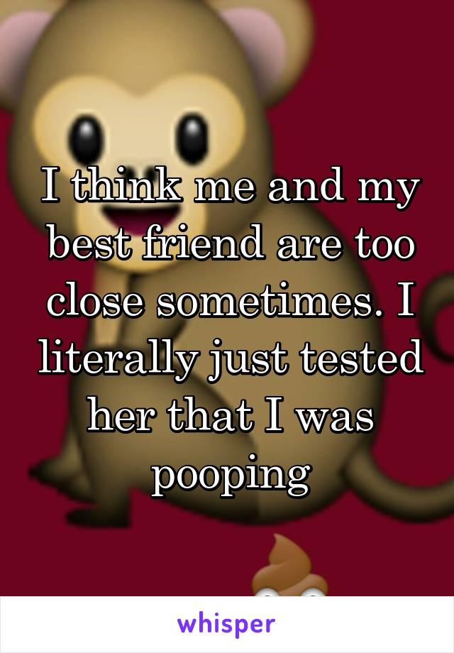 I think me and my best friend are too close sometimes. I literally just tested her that I was pooping
