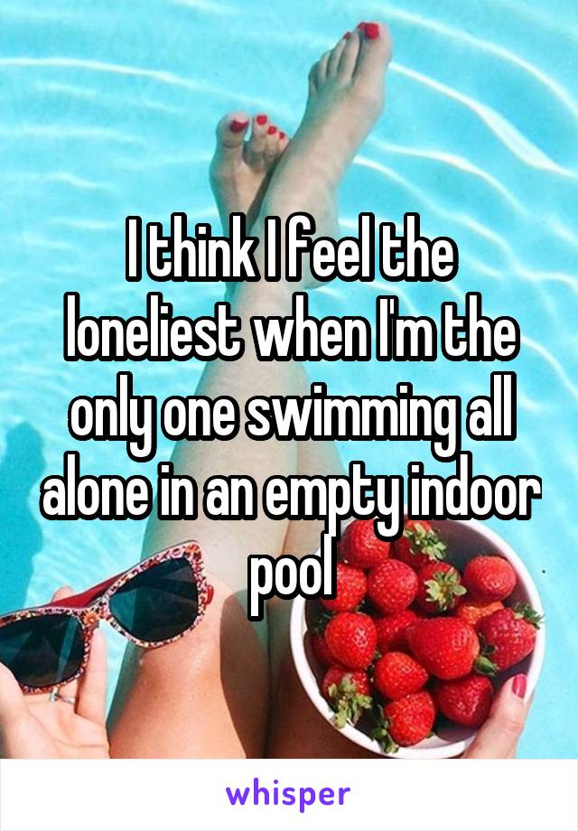 I think I feel the loneliest when I'm the only one swimming all alone in an empty indoor pool