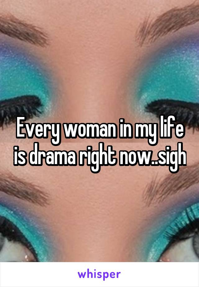 Every woman in my life is drama right now..sigh