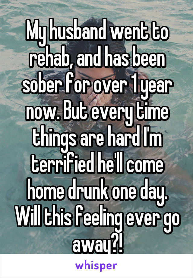 My husband went to rehab, and has been sober for over 1 year now. But every time things are hard I'm terrified he'll come home drunk one day. Will this feeling ever go away?!