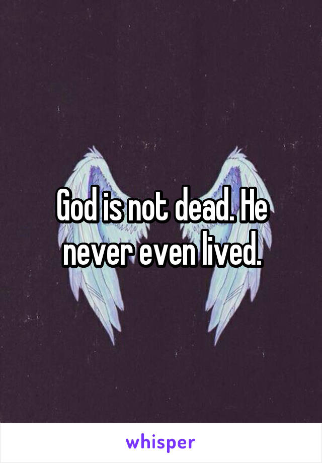 God is not dead. He never even lived.