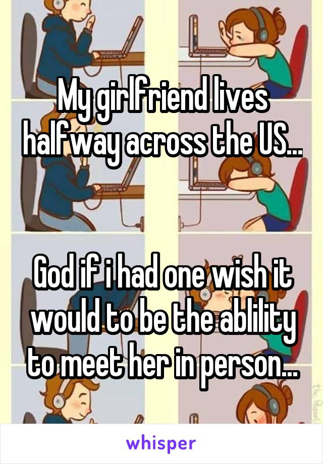 My girlfriend lives halfway across the US...   God if i had one wish it would to be the ablility to meet her in person...