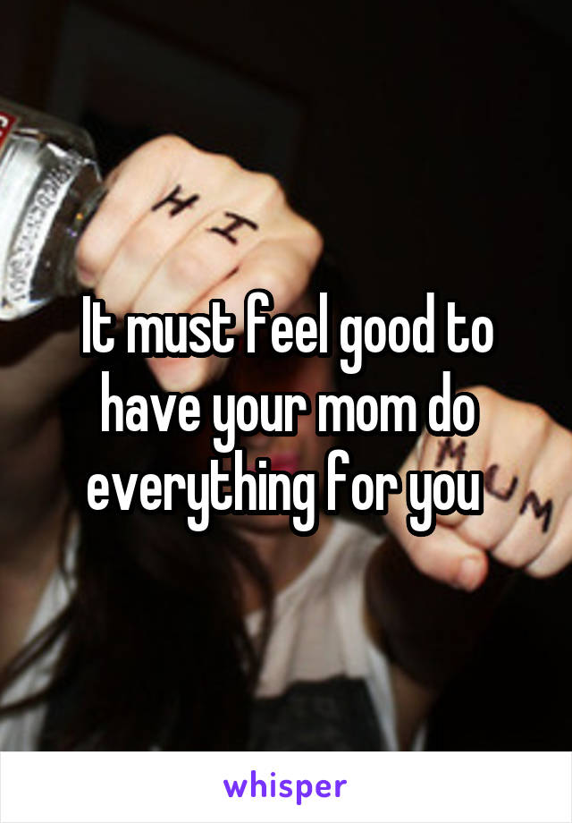 It must feel good to have your mom do everything for you