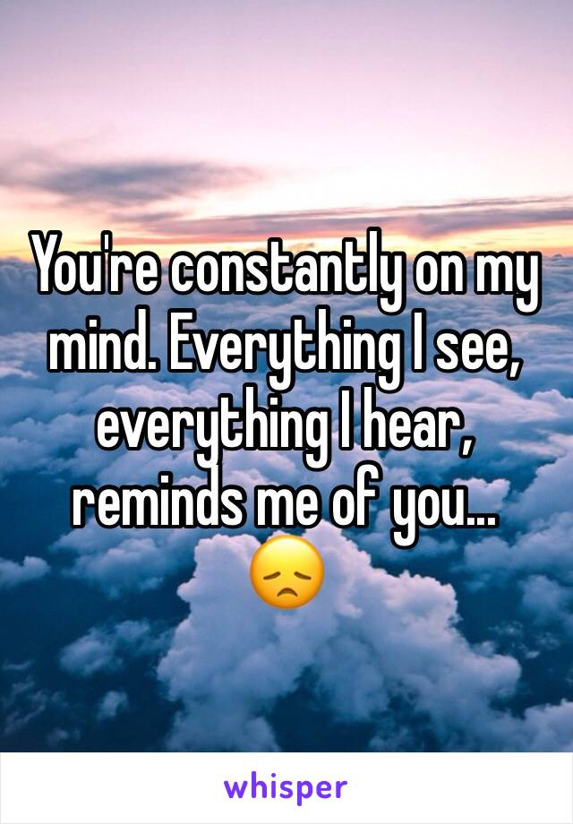 You're constantly on my mind. Everything I see, everything I hear, reminds me of you... 😞