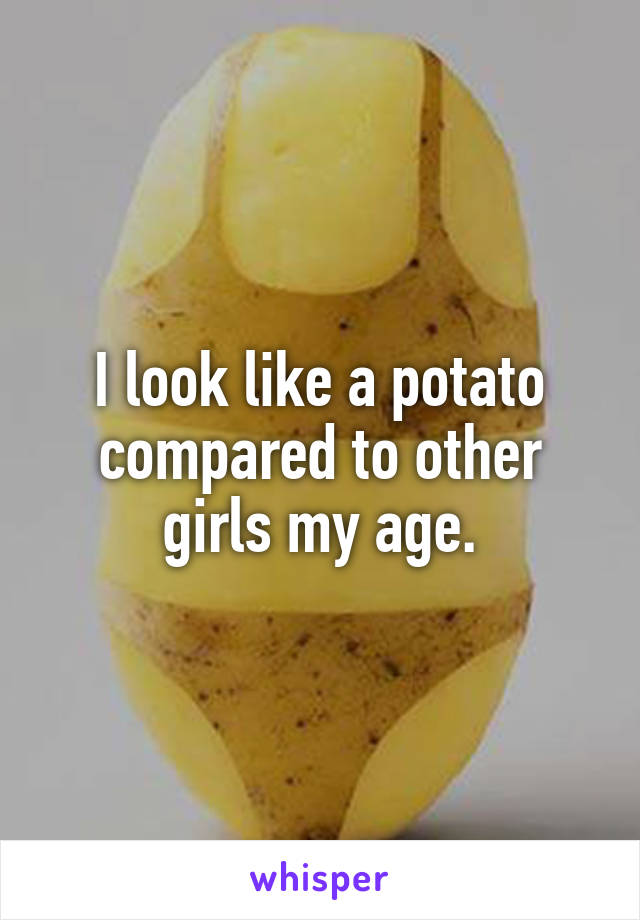 I look like a potato compared to other girls my age.