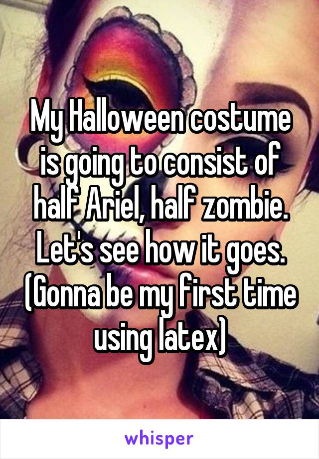 My Halloween costume is going to consist of half Ariel, half zombie. Let's see how it goes. (Gonna be my first time using latex)