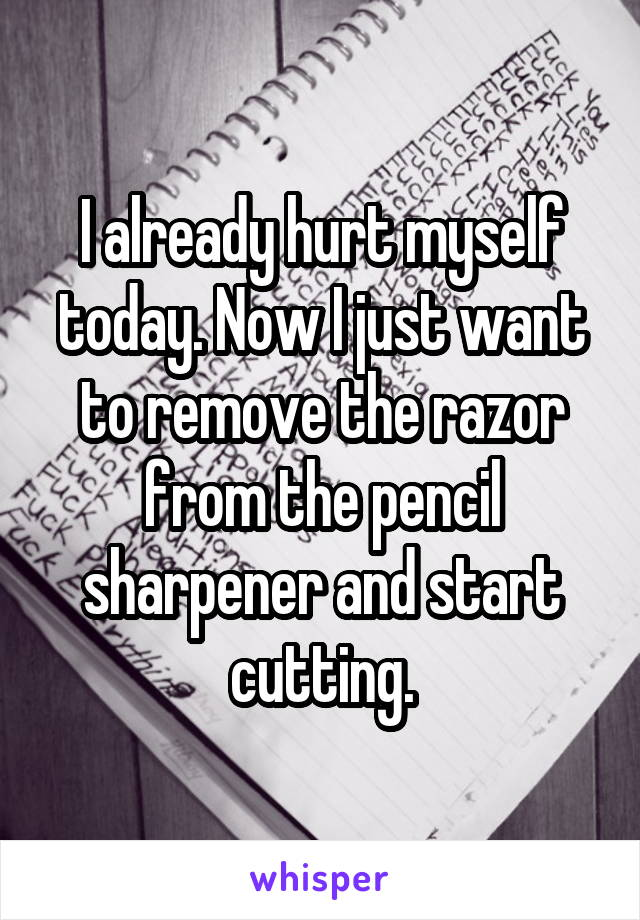 I already hurt myself today. Now I just want to remove the razor from the pencil sharpener and start cutting.
