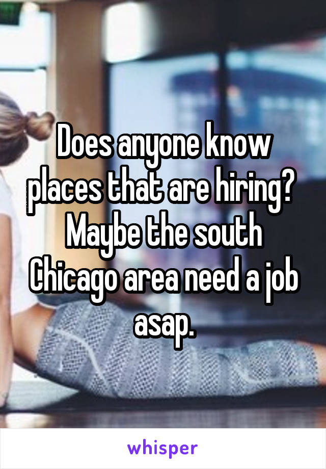 Does anyone know places that are hiring?  Maybe the south Chicago area need a job asap.