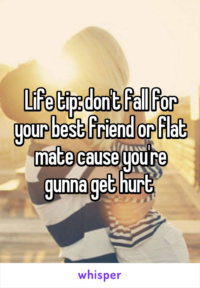 Life tip: don't fall for your best friend or flat mate cause you're gunna get hurt