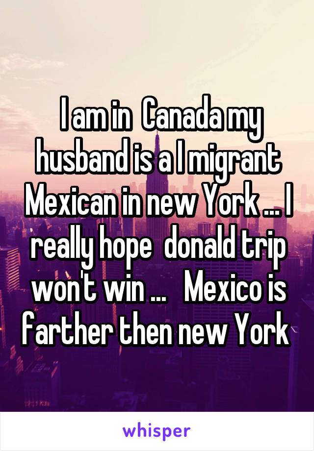I am in  Canada my husband is a I migrant Mexican in new York ... I really hope  donald trip won't win ...   Mexico is farther then new York
