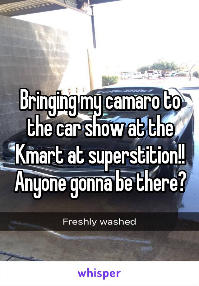 Bringing my camaro to the car show at the Kmart at superstition!! Anyone gonna be there?