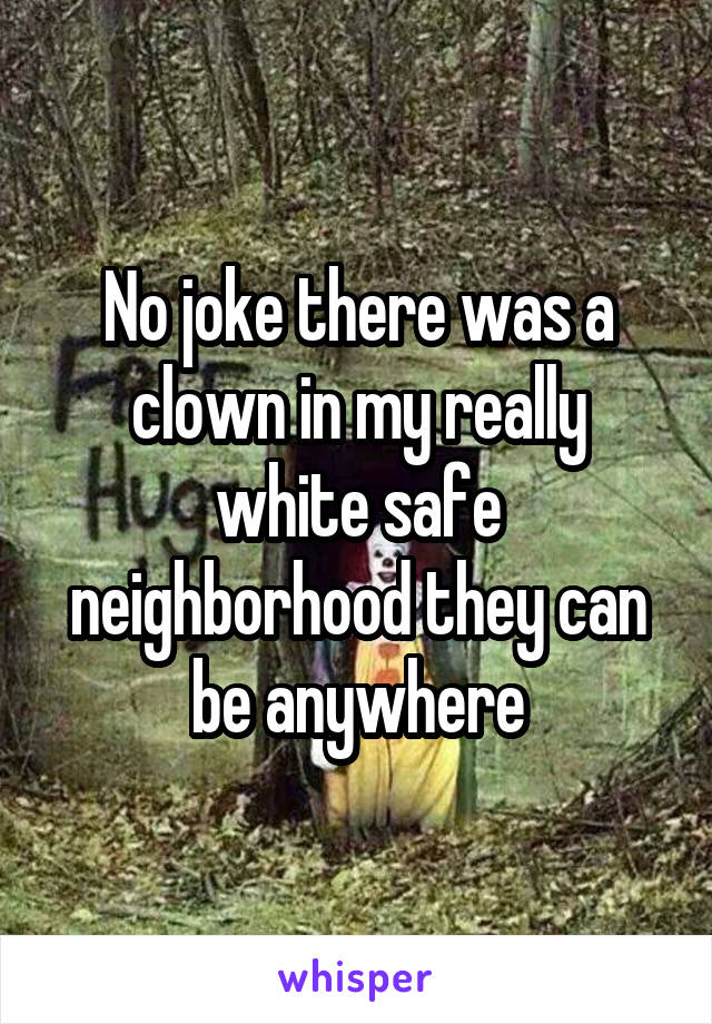 No joke there was a clown in my really white safe neighborhood they can be anywhere