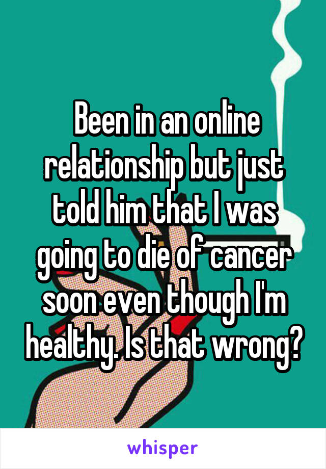 Been in an online relationship but just told him that I was going to die of cancer soon even though I'm healthy. Is that wrong?