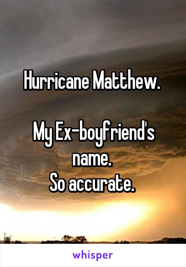 Hurricane Matthew.   My Ex-boyfriend's name.  So accurate.