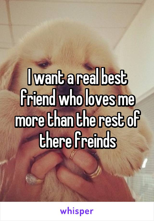 I want a real best friend who loves me more than the rest of there freinds