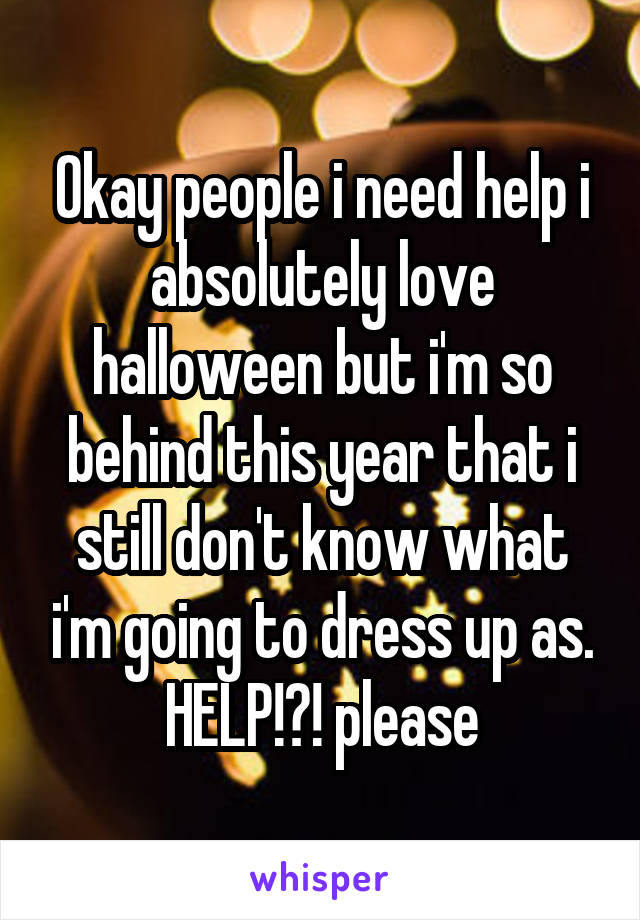 Okay people i need help i absolutely love halloween but i'm so behind this year that i still don't know what i'm going to dress up as. HELP!?! please