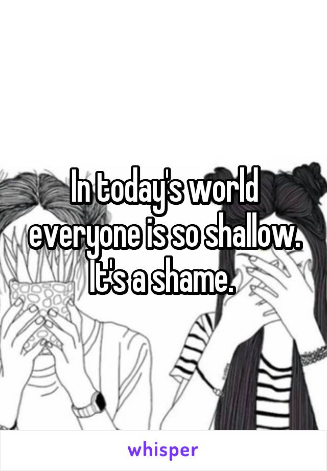 In today's world everyone is so shallow. It's a shame.