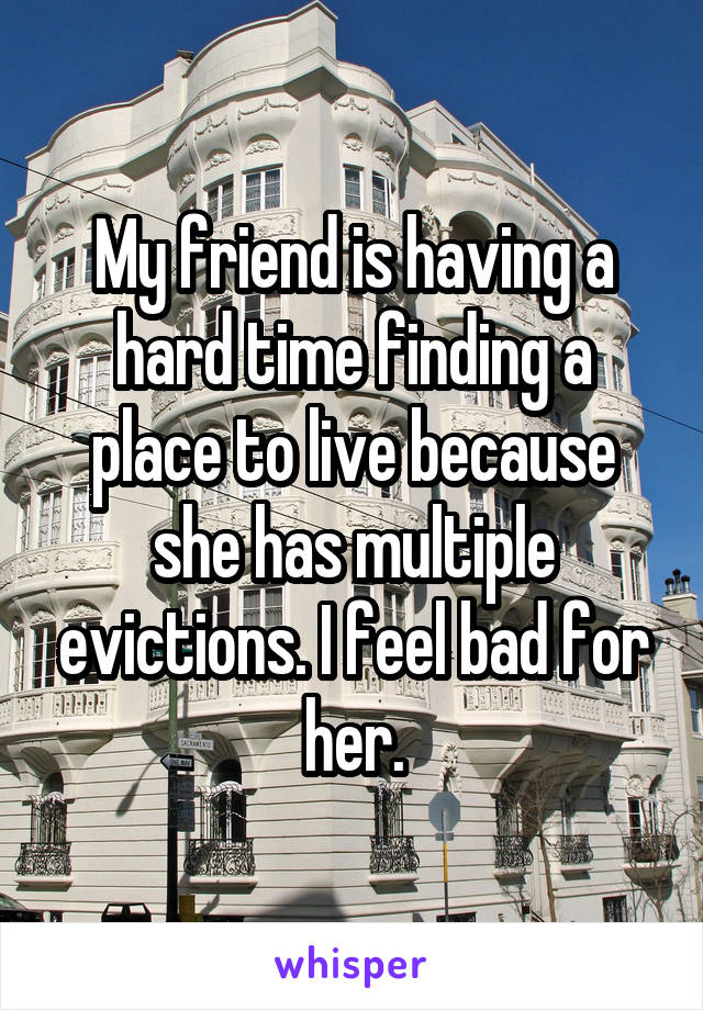 My friend is having a hard time finding a place to live because she has multiple evictions. I feel bad for her.