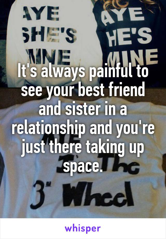 It's always painful to see your best friend and sister in a relationship and you're just there taking up space.
