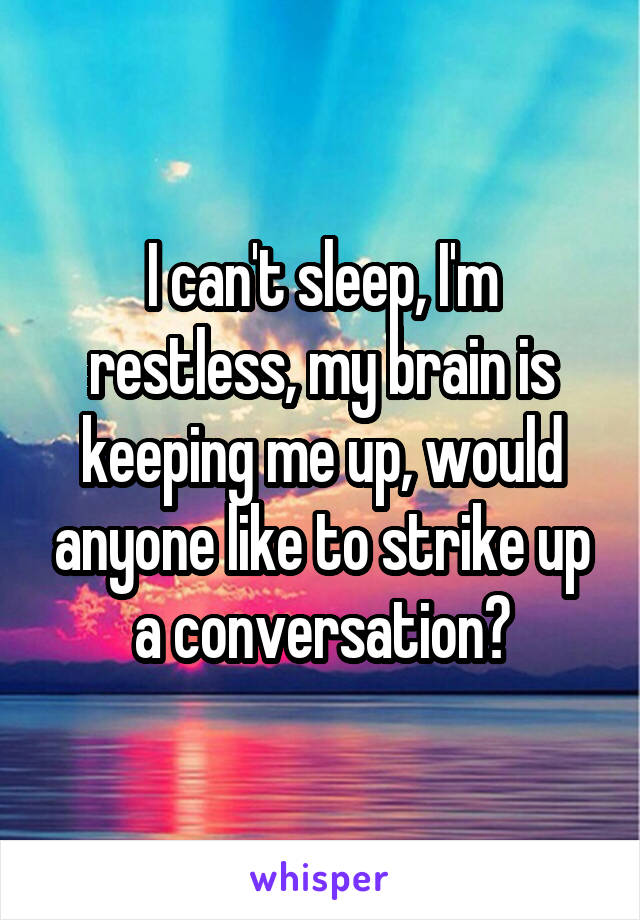 I can't sleep, I'm restless, my brain is keeping me up, would anyone like to strike up a conversation?