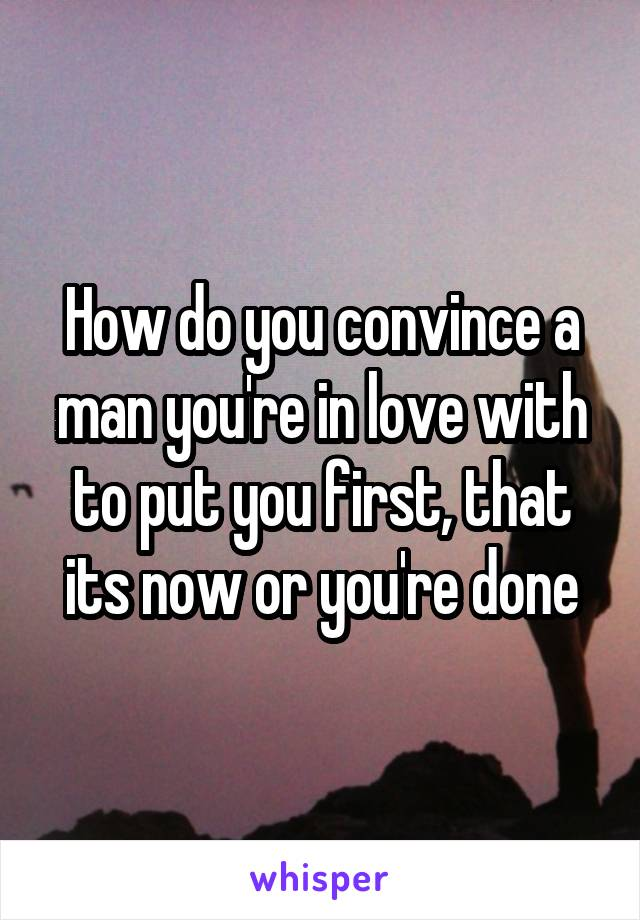 How do you convince a man you're in love with to put you first, that its now or you're done