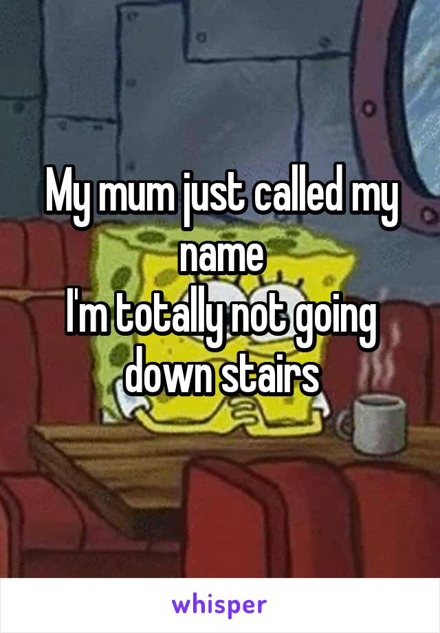 My mum just called my name I'm totally not going down stairs