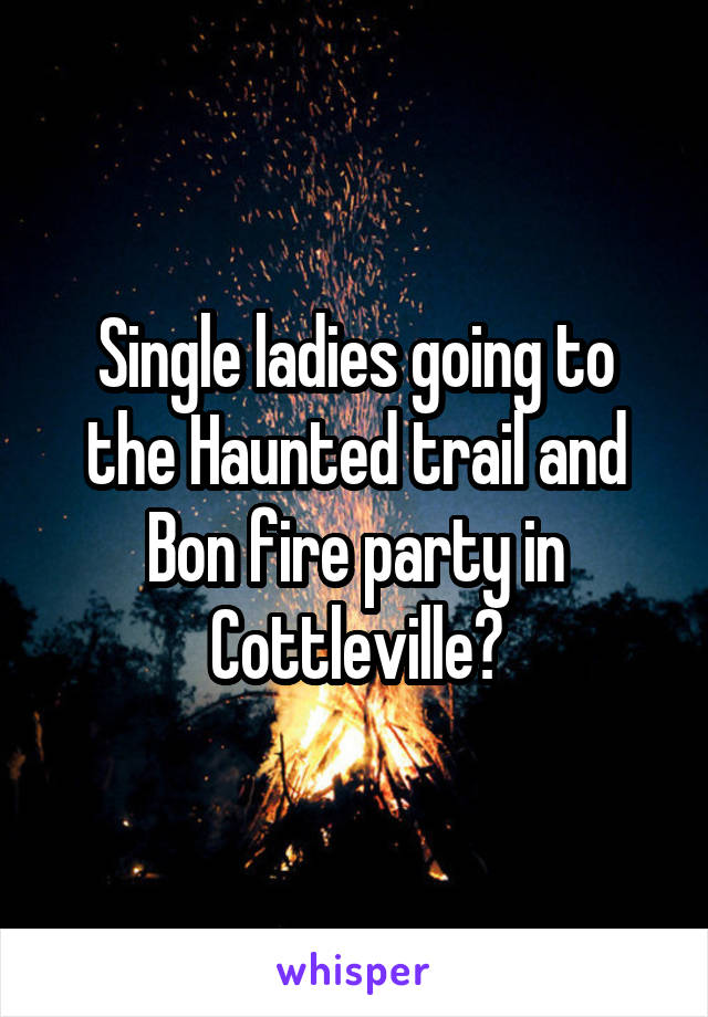 Single ladies going to the Haunted trail and Bon fire party in Cottleville?