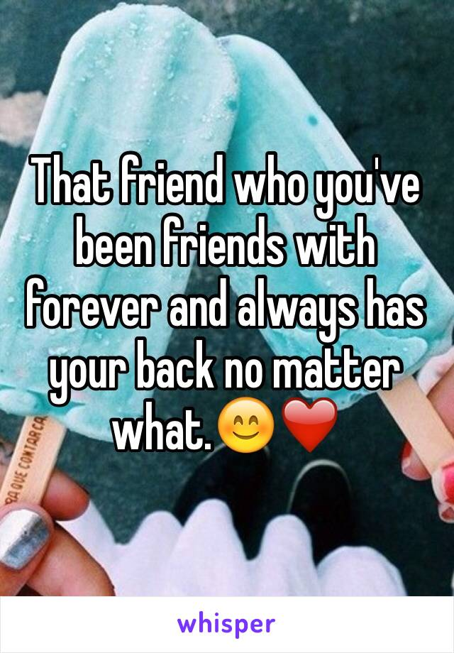 That friend who you've been friends with forever and always has your back no matter what.😊❤️