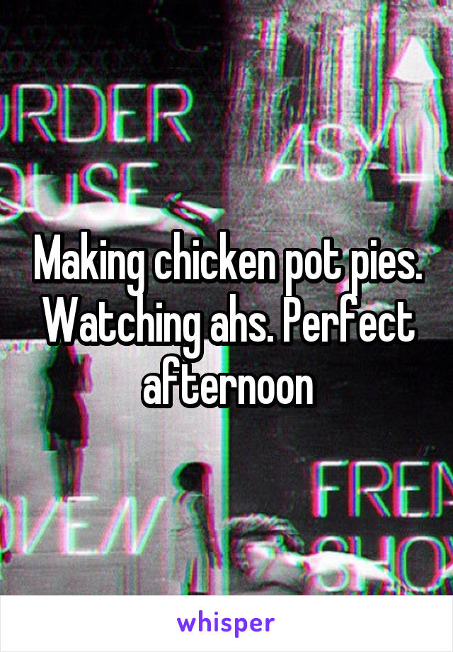 Making chicken pot pies. Watching ahs. Perfect afternoon
