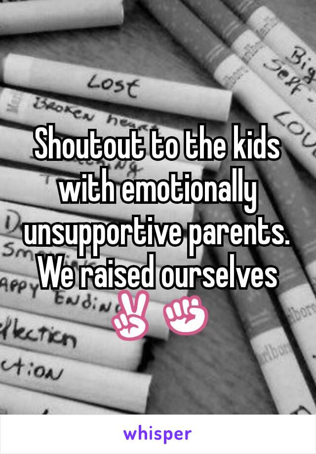 Shoutout to the kids with emotionally unsupportive parents.  We raised ourselves ✌✊