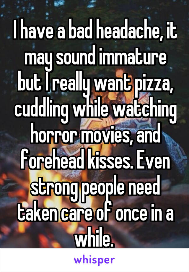 I have a bad headache, it may sound immature but I really want pizza, cuddling while watching horror movies, and forehead kisses. Even strong people need taken care of once in a while.