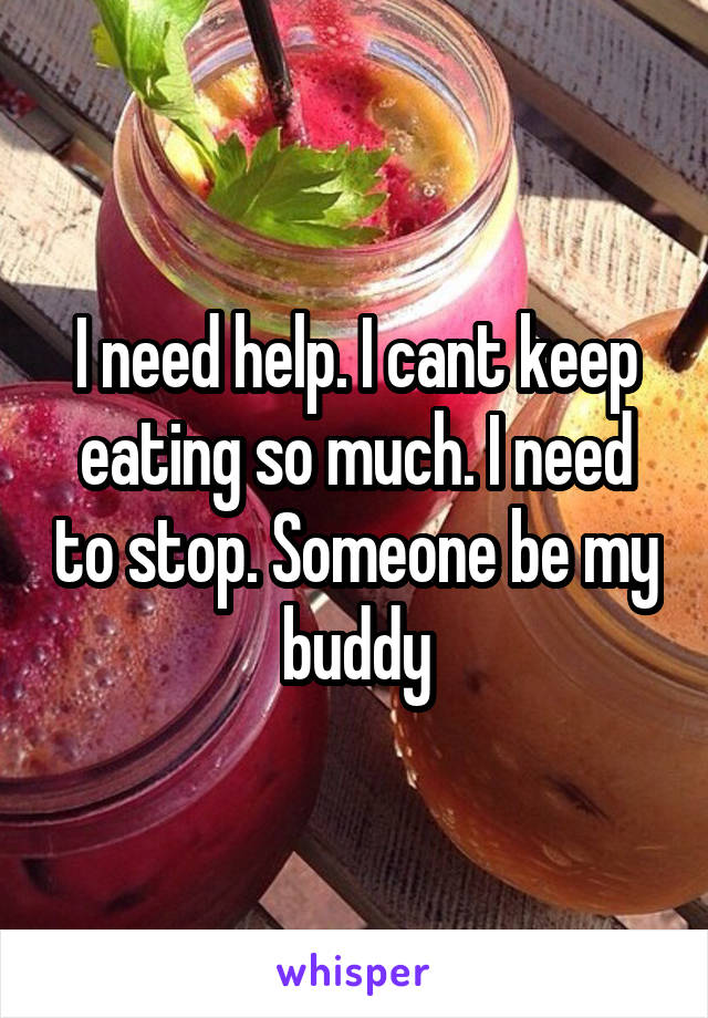 I need help. I cant keep eating so much. I need to stop. Someone be my buddy