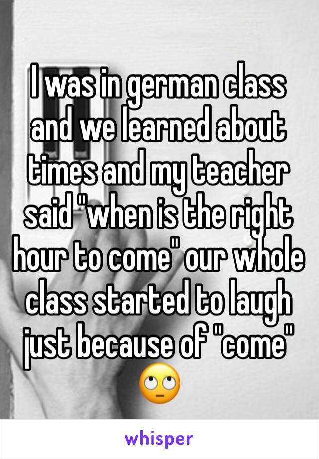 """I was in german class and we learned about times and my teacher said """"when is the right hour to come"""" our whole class started to laugh just because of """"come"""" 🙄"""
