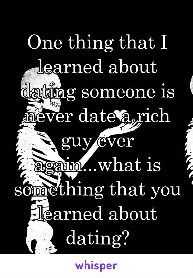 One thing that I learned about dating someone is never date a rich guy ever again...what is something that you learned about dating?