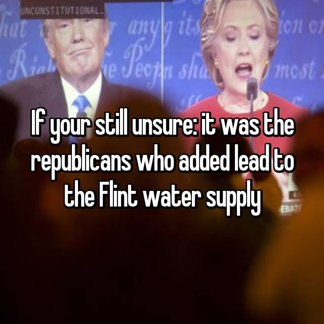If your still unsure: it was the republicans who added lead to the Flint water supply