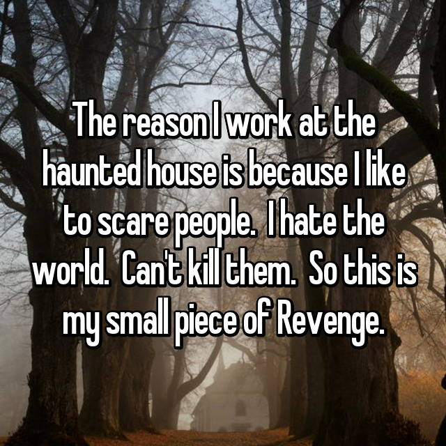 The reason I work at the haunted house is because I like to scare people.  I hate the world.  Can't kill them.  So this is my small piece of Revenge.