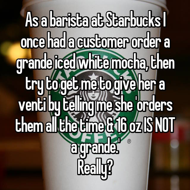 As a barista at Starbucks I once had a customer order a grande iced white mocha, then try to get me to give her a venti by telling me she 'orders them all the time & 16 oz IS NOT a grande.' Really?