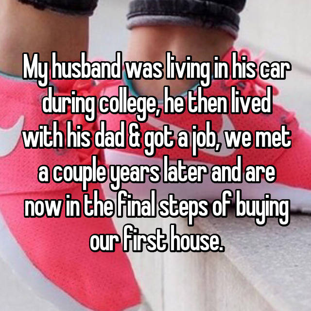 My husband was living in his car during college, he then lived with his dad & got a job, we met a couple years later and are now in the final steps of buying our first house.