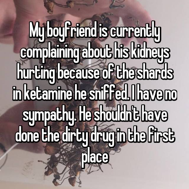 My boyfriend is currently complaining about his kidneys hurting because of the shards in ketamine he sniffed. I have no sympathy. He shouldn't have done the dirty drug in the first place