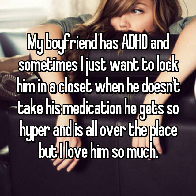 My boyfriend has ADHD and sometimes I just want to lock him in a closet when he doesn't take his medication he gets so hyper and is all over the place but I love him so much.
