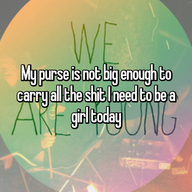 My purse is not big enough to carry all the shit I need to be a girl today