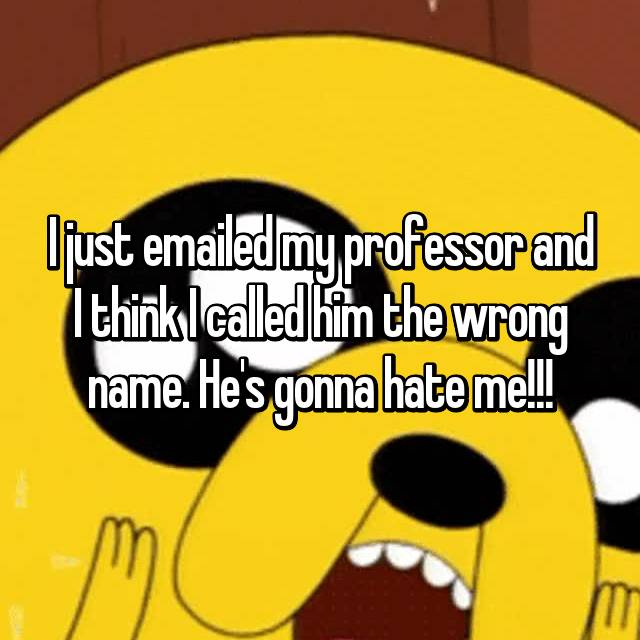I just emailed my professor and I think I called him the wrong name. He's gonna hate me!!!